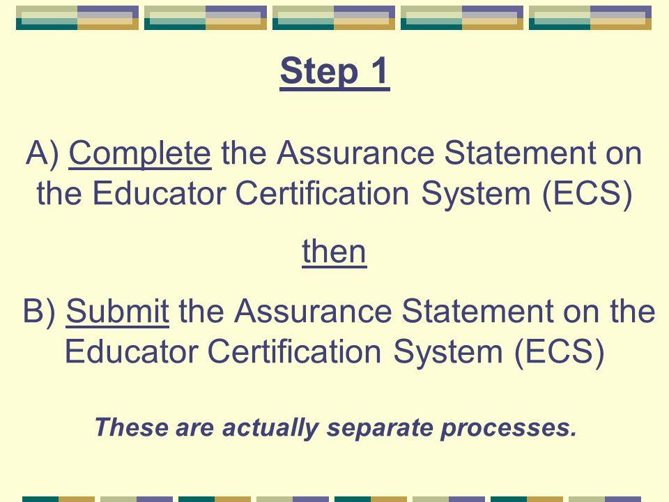 Step 1 A) Complete the Assurance Statement on the Educator Certification System (ECS) then B) Submit the Assurance Statement on the Educator Certifica