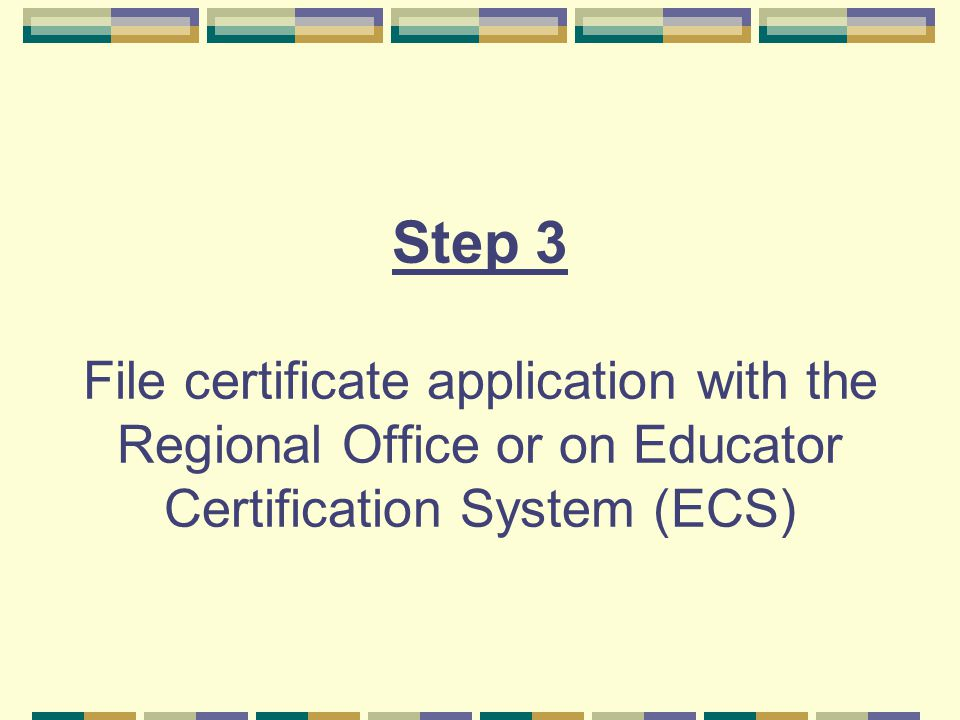 Step 3 File certificate application with the Regional Office or on Educator Certification System (ECS)