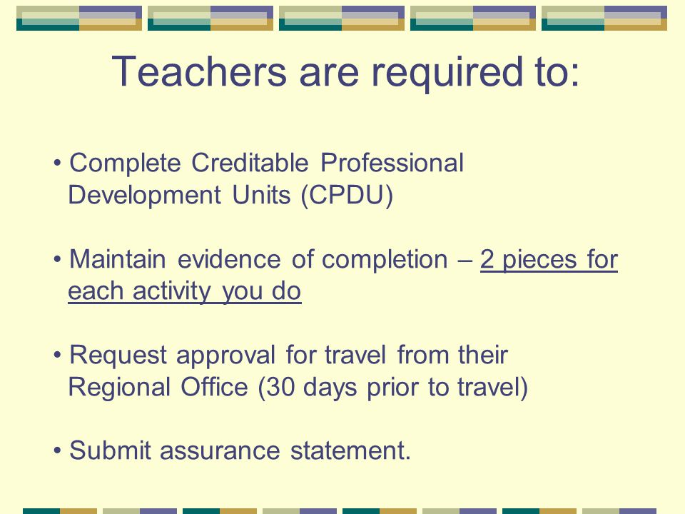 Teachers are required to: Complete Creditable Professional Development Units (CPDU) Maintain evidence of completion – 2 pieces for each activity you d