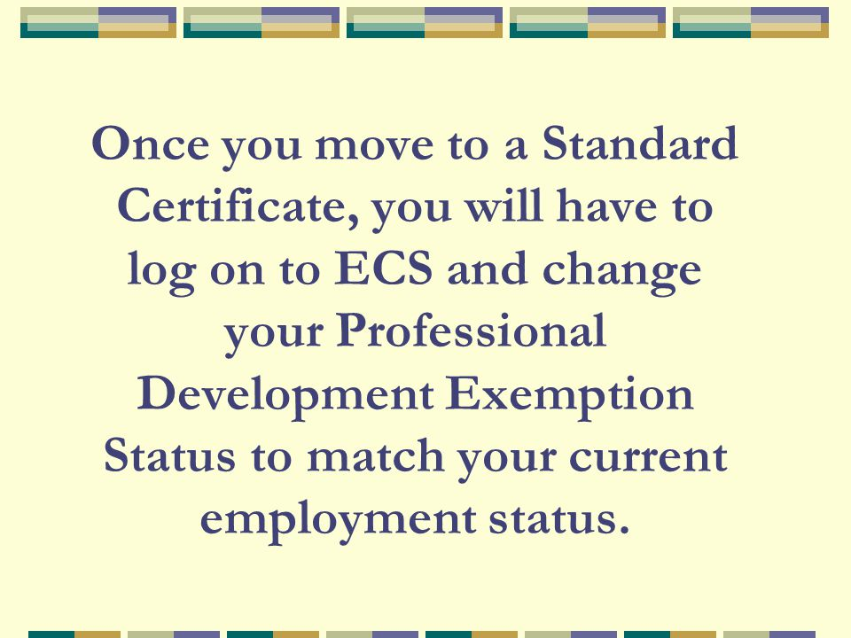 Once you move to a Standard Certificate, you will have to log on to ECS and change your Professional Development Exemption Status to match your curren