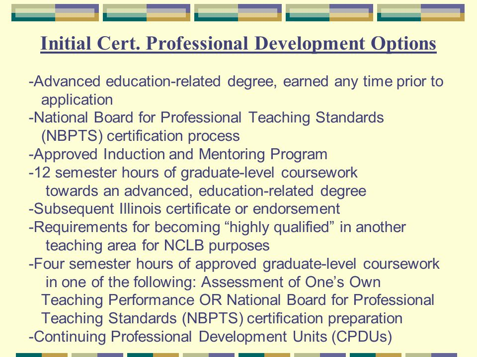 FY09FY10FY11FY12FY13FY14FY15FY16 ½ time Renew Initial ½ time 4 full years Move to Standard Full time ½ time Renew Initial ½ time 4 full years Move to Standard Full time 4 full years Move to Standard Examples of Ways to Achieve Four Full Years of Teaching Experience on an Initial Certificate
