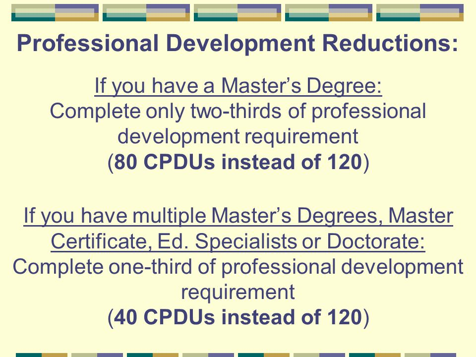 Professional Development Reductions: If you have a Master's Degree: Complete only two-thirds of professional development requirement (80 CPDUs instead