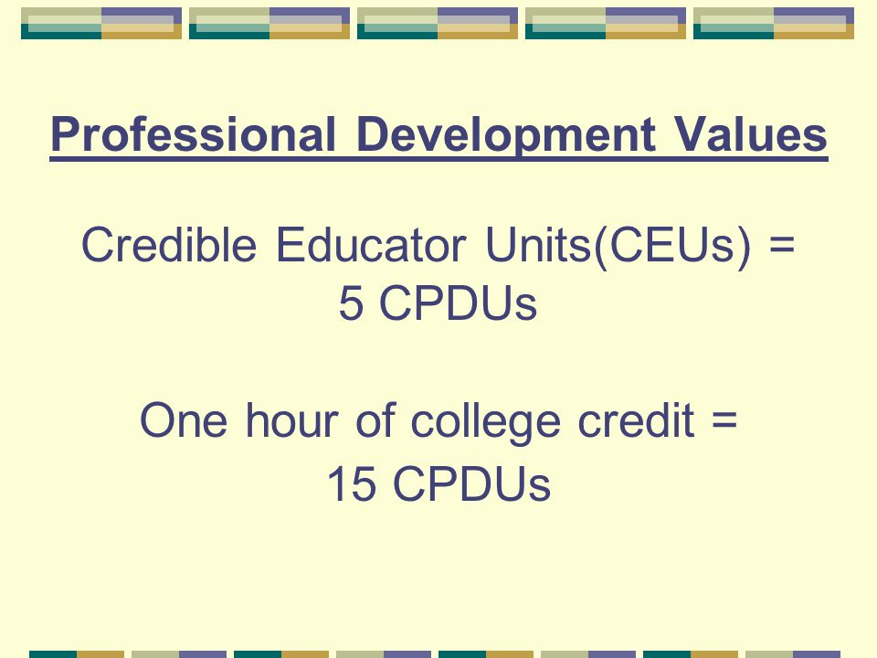 Professional Development Values Credible Educator Units(CEUs) = 5 CPDUs One hour of college credit = 15 CPDUs
