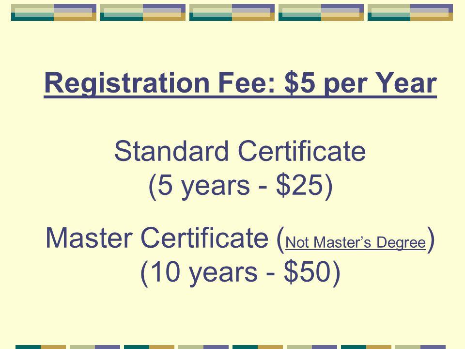 Registration Fee: $5 per Year Standard Certificate (5 years - $25) Master Certificate ( Not Master's Degree ) (10 years - $50)