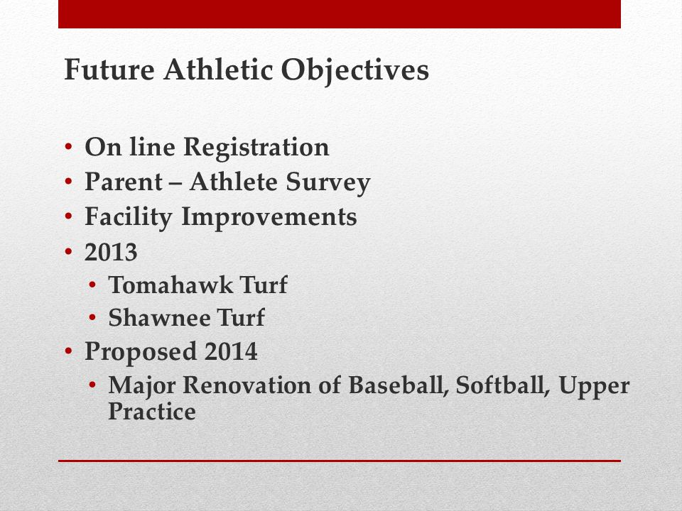 Future Athletic Objectives On line Registration Parent – Athlete Survey Facility Improvements 2013 Tomahawk Turf Shawnee Turf Proposed 2014 Major Renovation of Baseball, Softball, Upper Practice