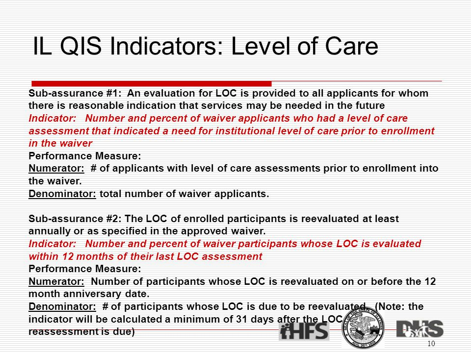IL QIS Indicators: Level of Care 10 Sub-assurance #1: An evaluation for LOC is provided to all applicants for whom there is reasonable indication that services may be needed in the future Indicator: Number and percent of waiver applicants who had a level of care assessment that indicated a need for institutional level of care prior to enrollment in the waiver Performance Measure: Numerator: # of applicants with level of care assessments prior to enrollment into the waiver.