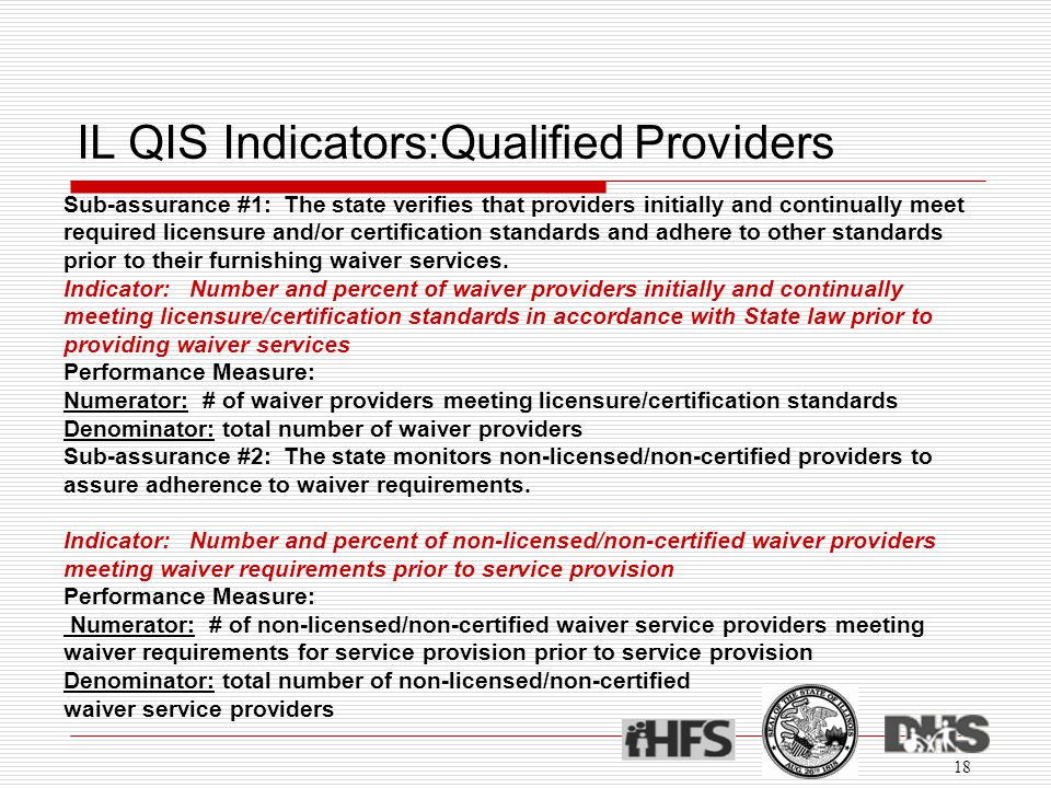 IL QIS Indicators:Qualified Providers 18 Sub-assurance #1: The state verifies that providers initially and continually meet required licensure and/or certification standards and adhere to other standards prior to their furnishing waiver services.