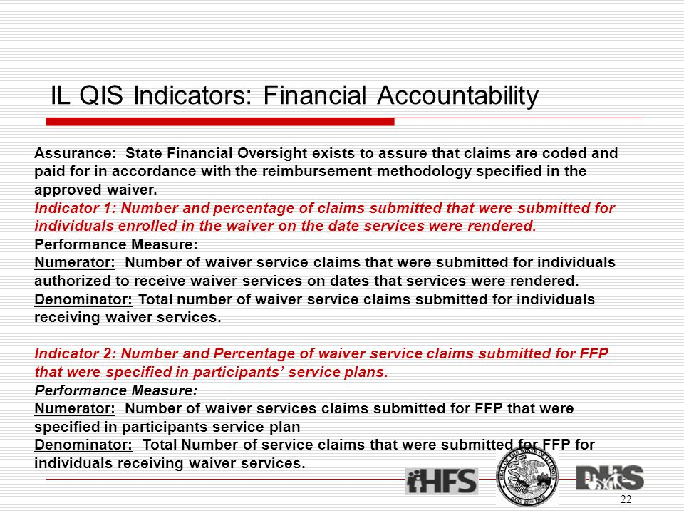 IL QIS Indicators: Financial Accountability 22 Assurance: State Financial Oversight exists to assure that claims are coded and paid for in accordance with the reimbursement methodology specified in the approved waiver.