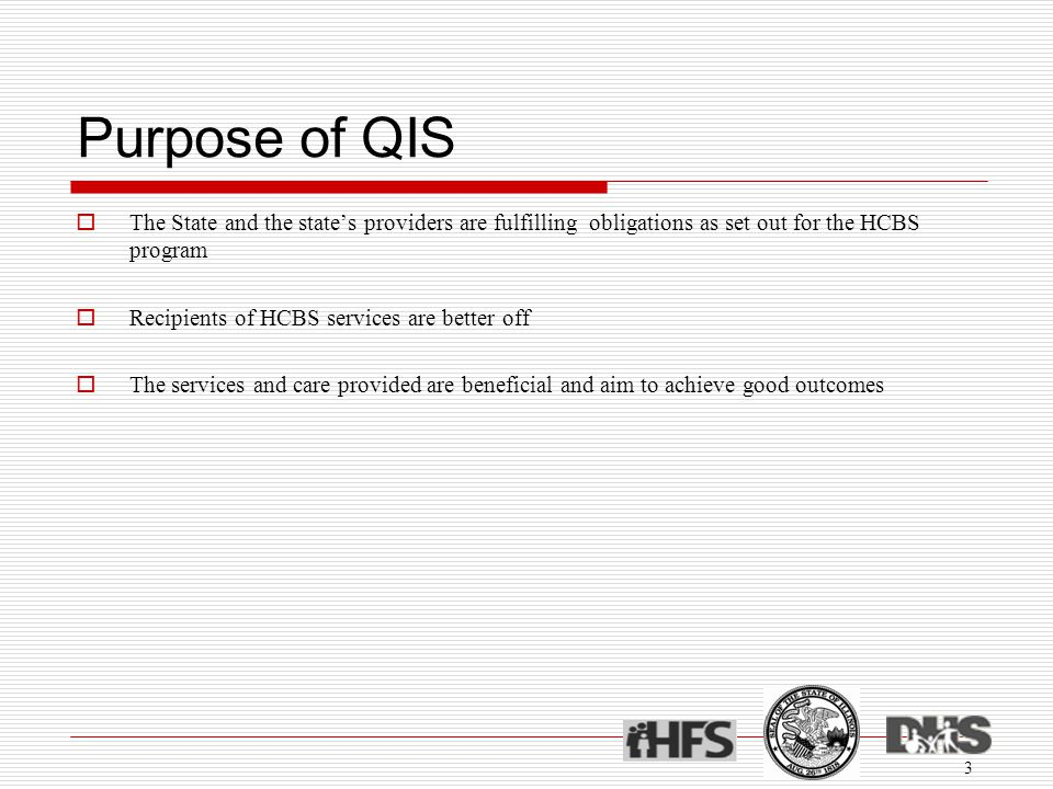 Purpose of QIS  The State and the state's providers are fulfilling obligations as set out for the HCBS program  Recipients of HCBS services are bett