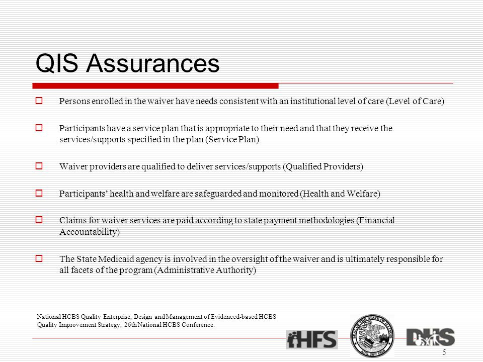 QIS Assurances  Persons enrolled in the waiver have needs consistent with an institutional level of care (Level of Care)  Participants have a servic