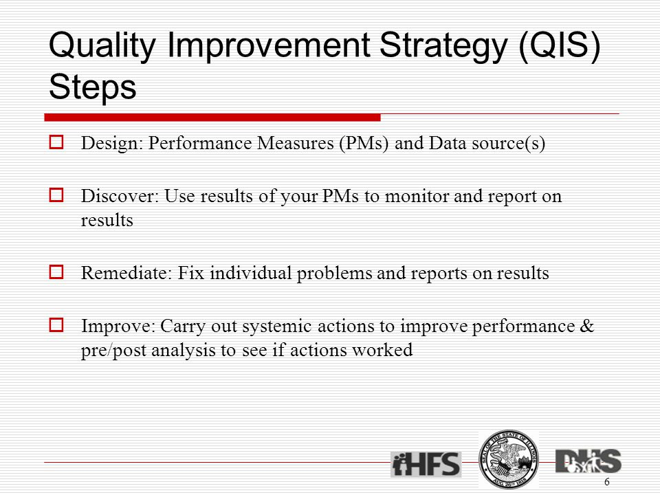 Quality Improvement Strategy (QIS) Steps  Design: Performance Measures (PMs) and Data source(s)  Discover: Use results of your PMs to monitor and report on results  Remediate: Fix individual problems and reports on results  Improve: Carry out systemic actions to improve performance & pre/post analysis to see if actions worked 6