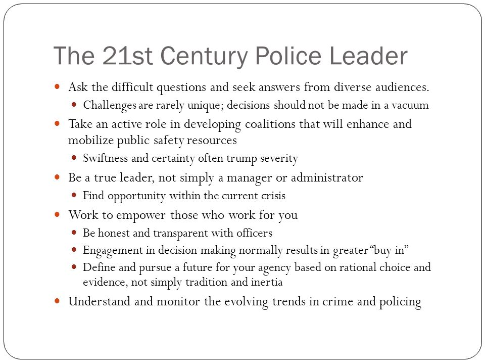 The 21st Century Police Leader Ask the difficult questions and seek answers from diverse audiences.
