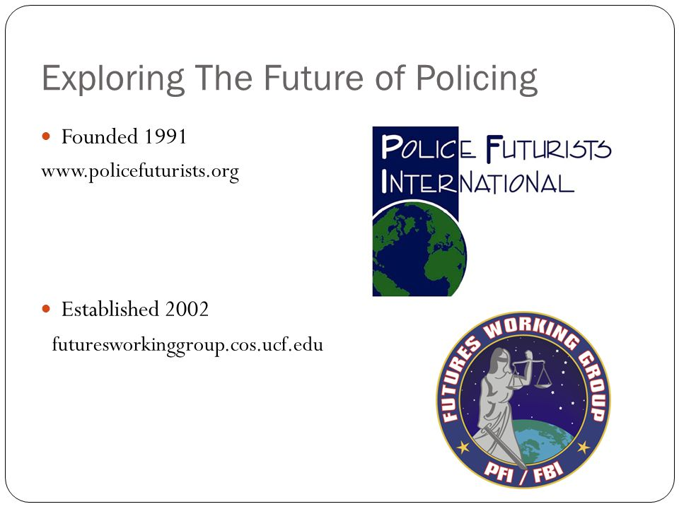 Exploring The Future of Policing Founded 1991 www.policefuturists.org Established 2002 futuresworkinggroup.cos.ucf.edu