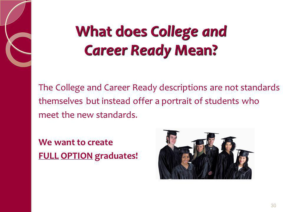 What does College and Career Ready Mean? The College and Career Ready descriptions are not standards themselves but instead offer a portrait of studen