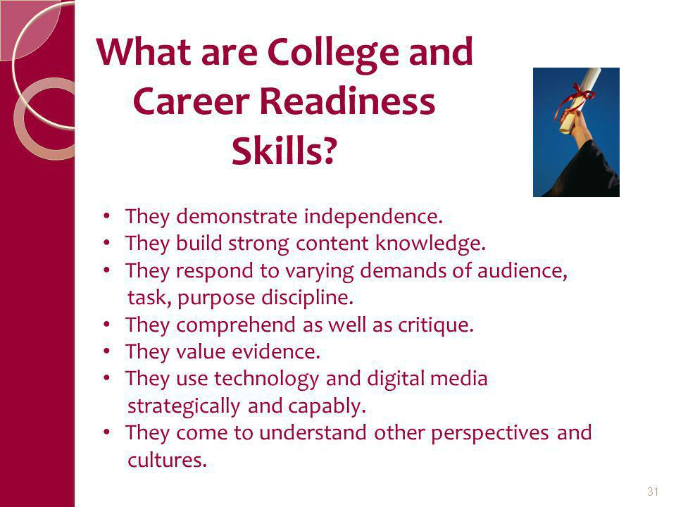 What are College and Career Readiness Skills? They demonstrate independence. They build strong content knowledge. They respond to varying demands of a
