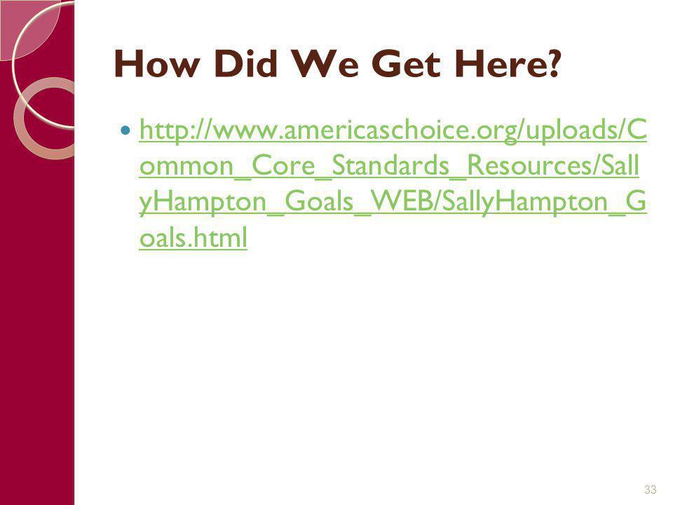How Did We Get Here? http://www.americaschoice.org/uploads/C ommon_Core_Standards_Resources/Sall yHampton_Goals_WEB/SallyHampton_G oals.html http://ww
