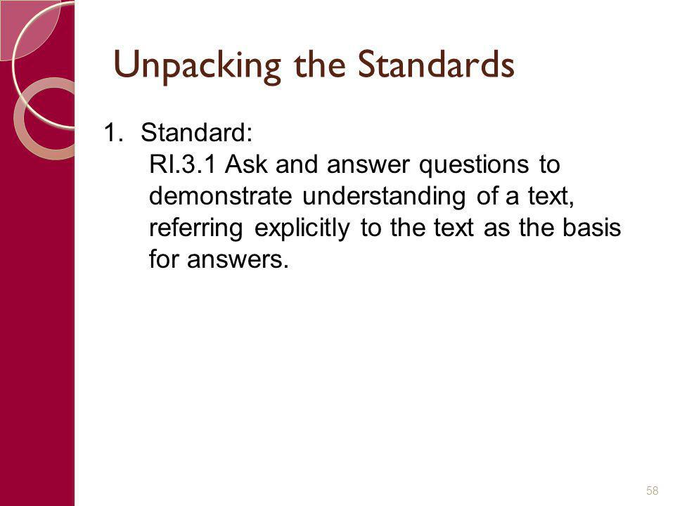 Unpacking the Standards 58 1.Standard: RI.3.1 Ask and answer questions to demonstrate understanding of a text, referring explicitly to the text as the