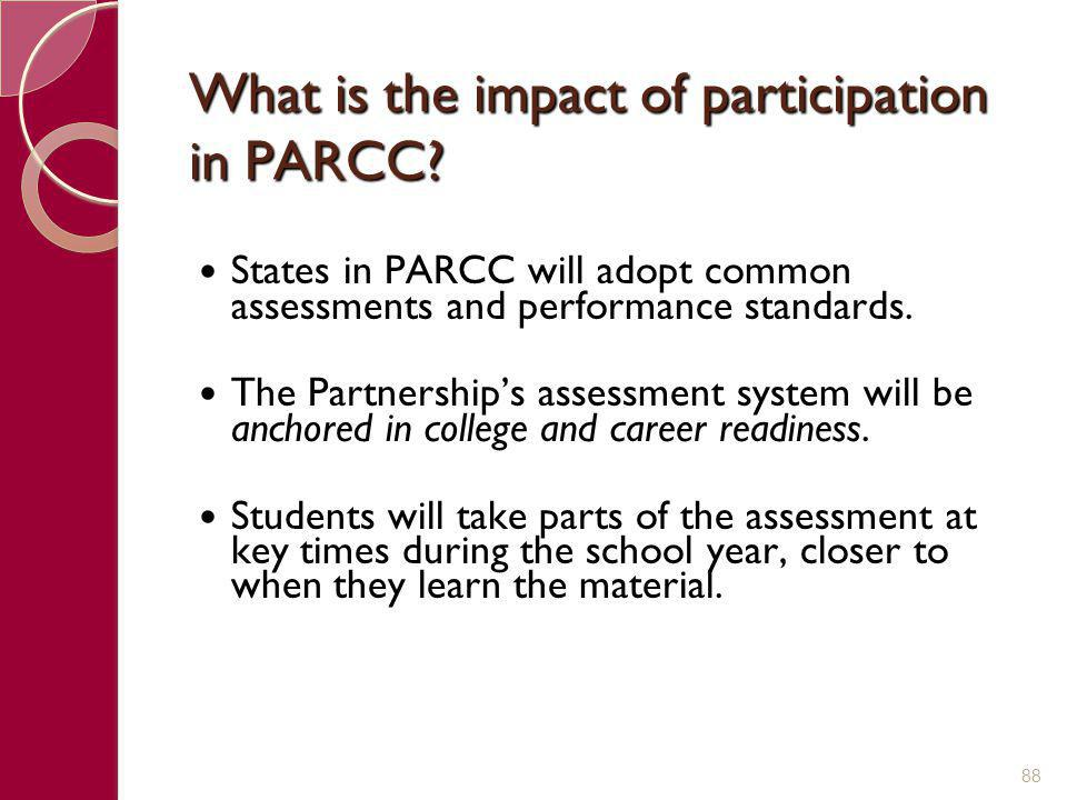 What is the impact of participation in PARCC? States in PARCC will adopt common assessments and performance standards. The Partnership's assessment sy