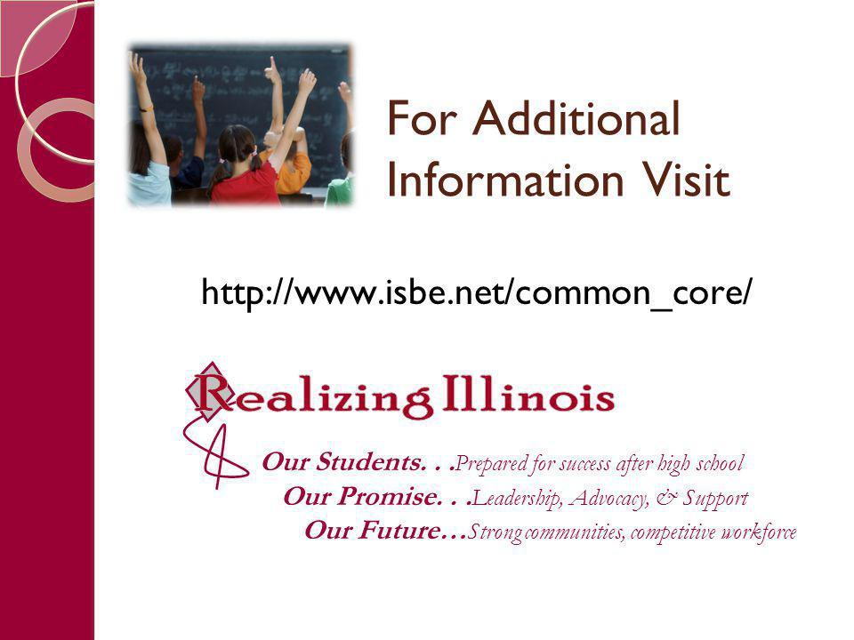 For Additional Information Visit http://www.isbe.net/common_core/ Our Students... Prepared for success after high school Our Promise... Leadership, Ad
