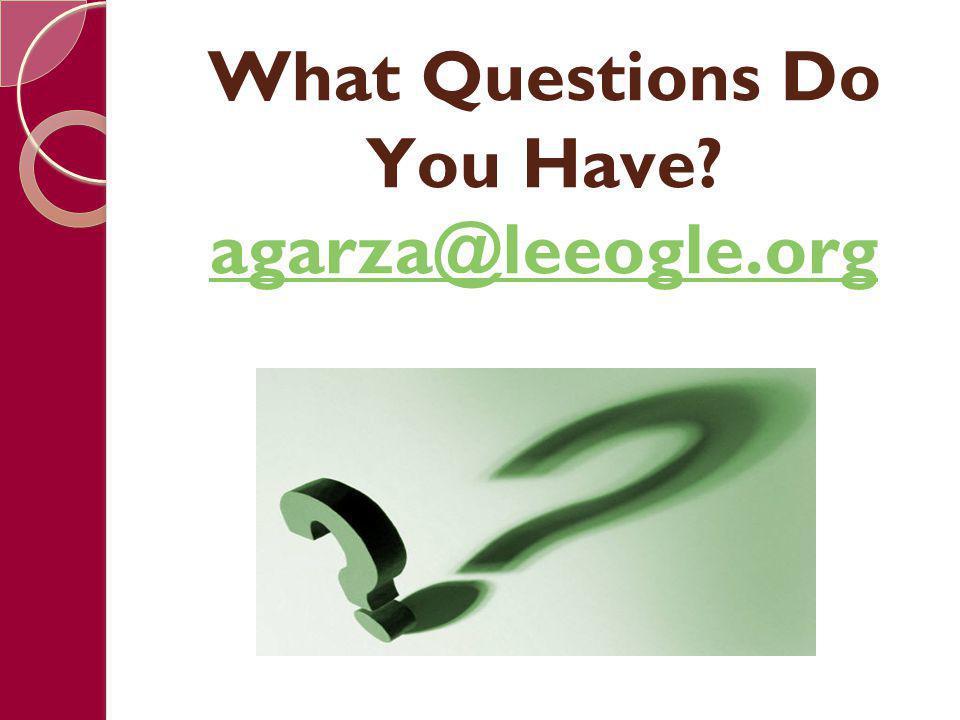 What Questions Do You Have? agarza@leeogle.org agarza@leeogle.org