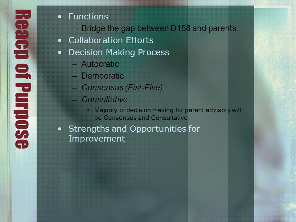 Reacp of Purpose Functions –Bridge the gap between D158 and parents Collaboration Efforts Decision Making Process –Autocratic –Democratic –Consensus (Fist-Five) –Consultative Majority of decision making for parent advisory will be Consensus and Consultative Strengths and Opportunities for Improvement