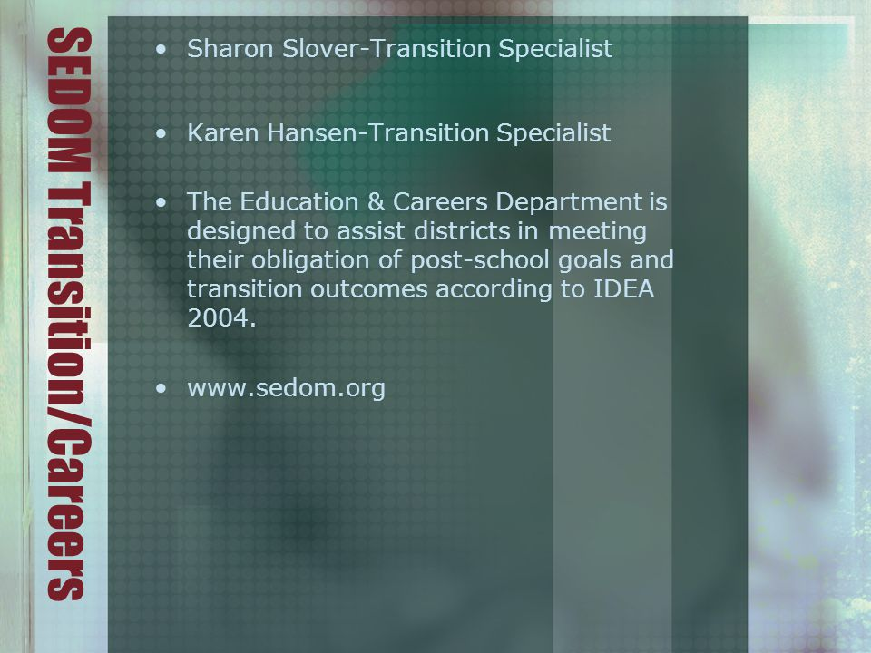 SEDOM Transition/Careers Sharon Slover-Transition Specialist Karen Hansen-Transition Specialist The Education & Careers Department is designed to assist districts in meeting their obligation of post-school goals and transition outcomes according to IDEA 2004.