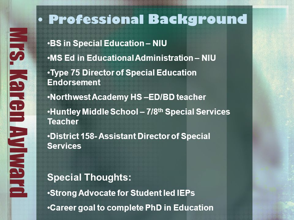 Mrs. Karen Aylward Professional Background BS in Special Education – NIU MS Ed in Educational Administration – NIU Type 75 Director of Special Educati