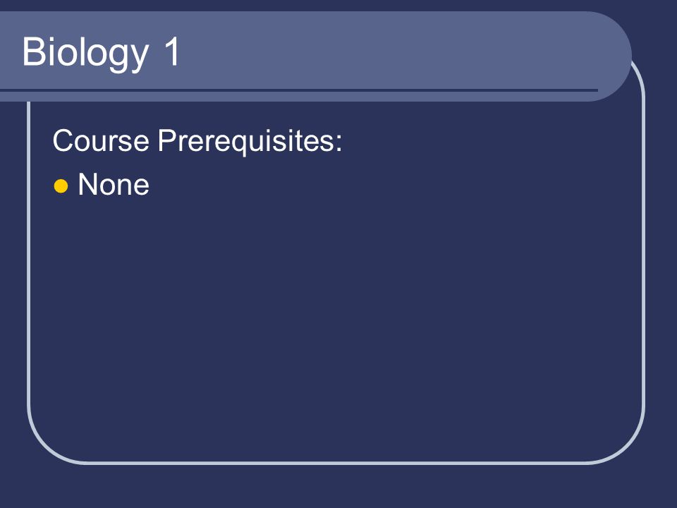 Biology 1 Course Prerequisites: None