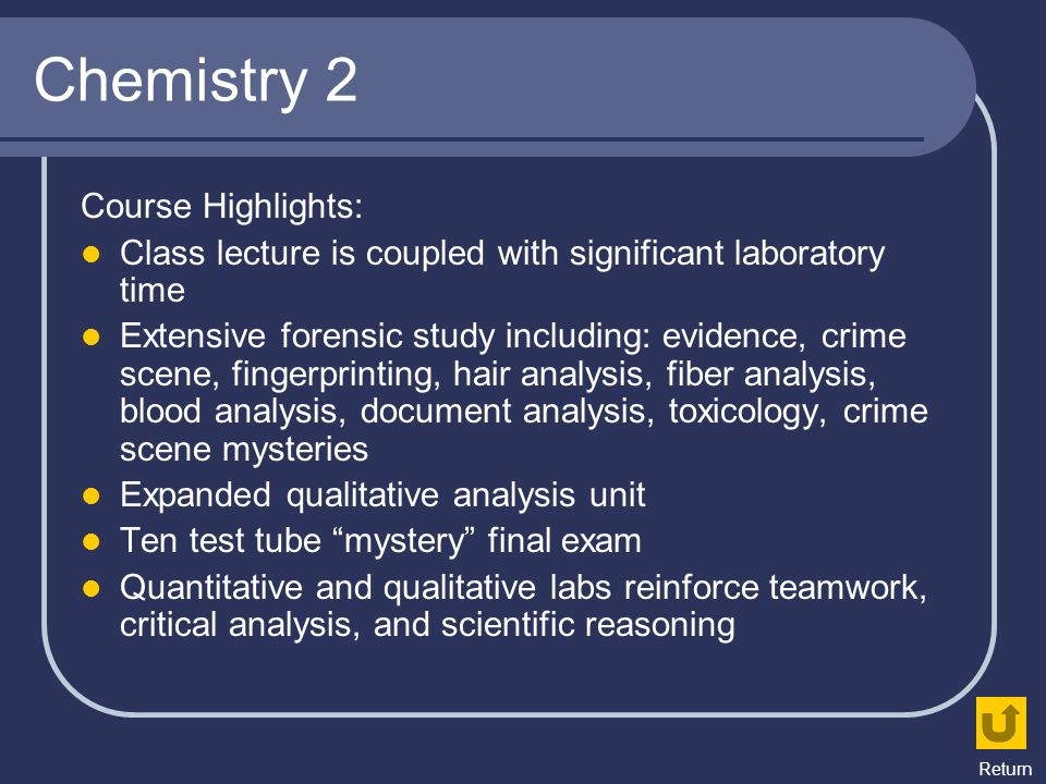 Chemistry 2 Course Highlights: Class lecture is coupled with significant laboratory time Extensive forensic study including: evidence, crime scene, fi
