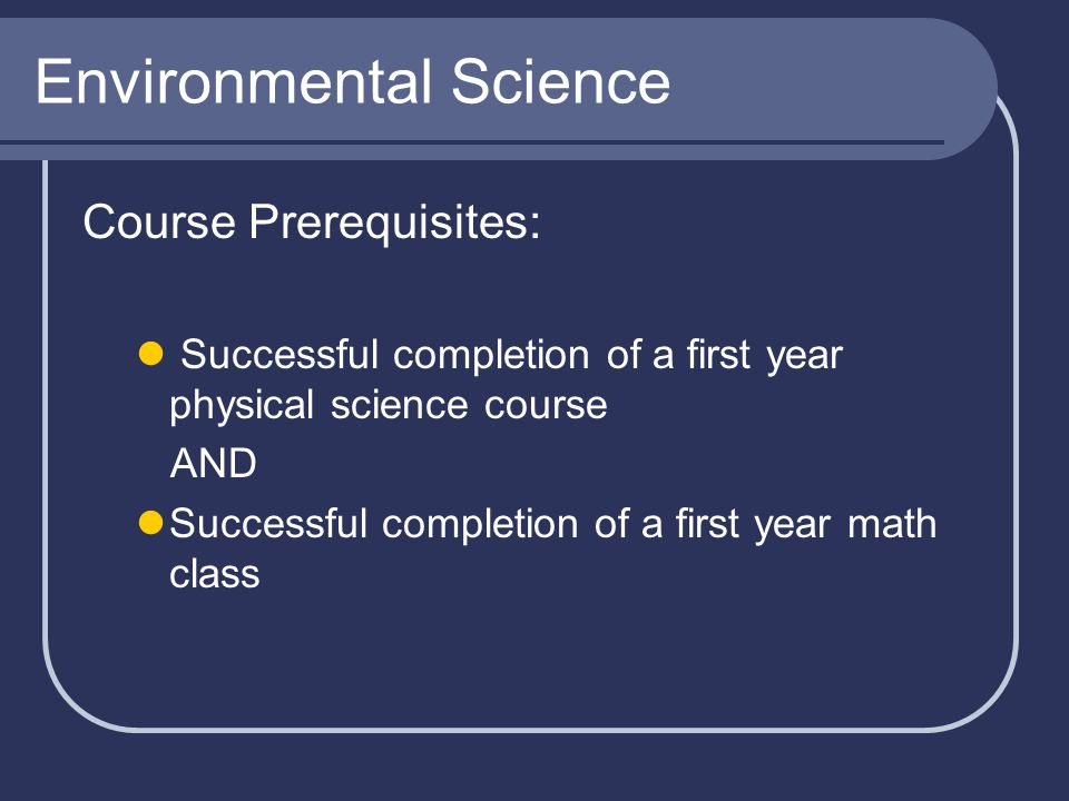 Environmental Science Course Prerequisites: Successful completion of a first year physical science course AND Successful completion of a first year ma
