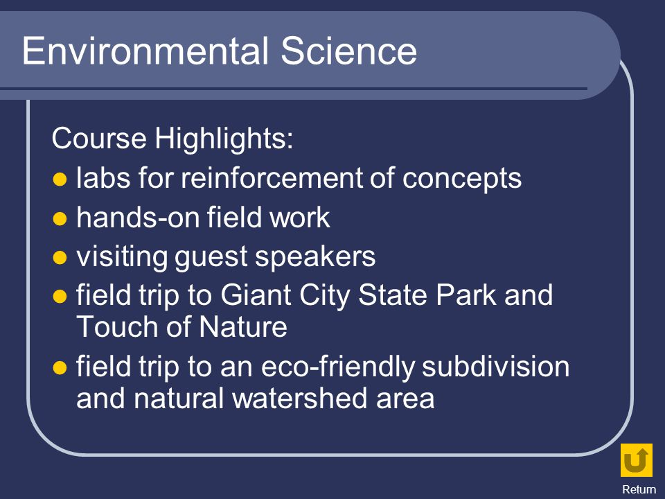 Environmental Science Course Highlights: labs for reinforcement of concepts hands-on field work visiting guest speakers field trip to Giant City State