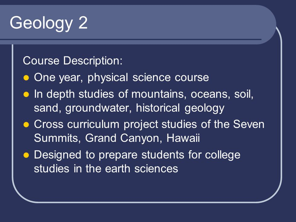 Geology 2 Course Description: One year, physical science course In depth studies of mountains, oceans, soil, sand, groundwater, historical geology Cro