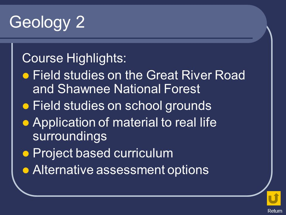 Geology 2 Course Highlights: Field studies on the Great River Road and Shawnee National Forest Field studies on school grounds Application of material