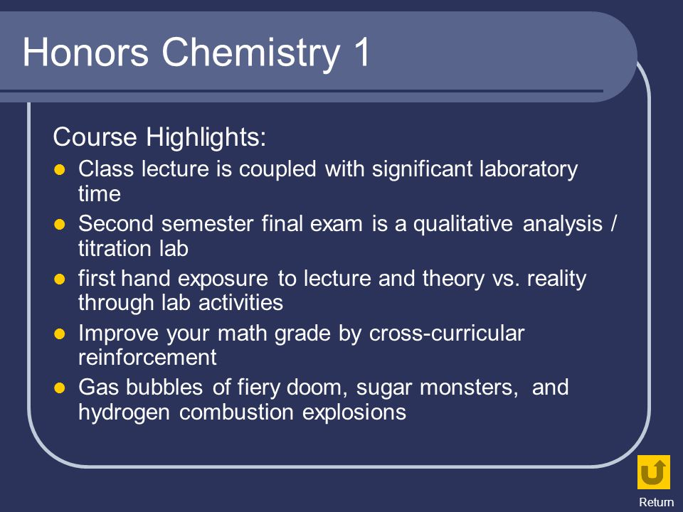 Honors Chemistry 1 Course Highlights: Class lecture is coupled with significant laboratory time Second semester final exam is a qualitative analysis /