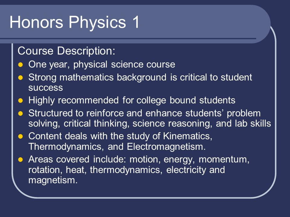 Honors Physics 1 Course Description: One year, physical science course Strong mathematics background is critical to student success Highly recommended