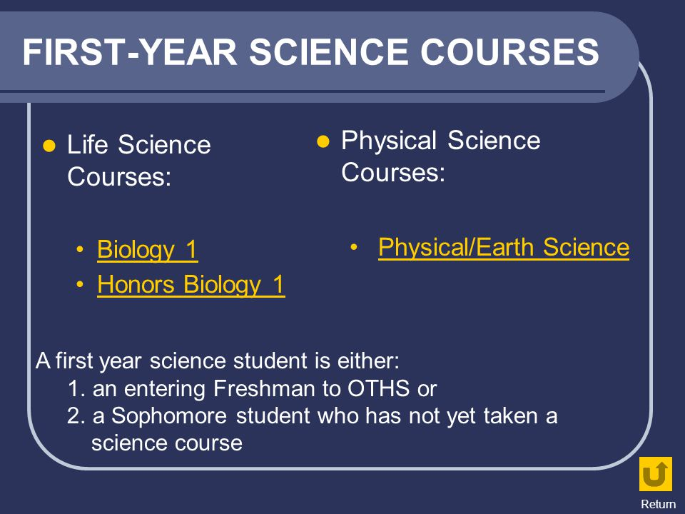 FIRST-YEAR SCIENCE COURSES Life Science Courses: Biology 1 Honors Biology 1 Physical Science Courses: Physical/Earth Science A first year science stud