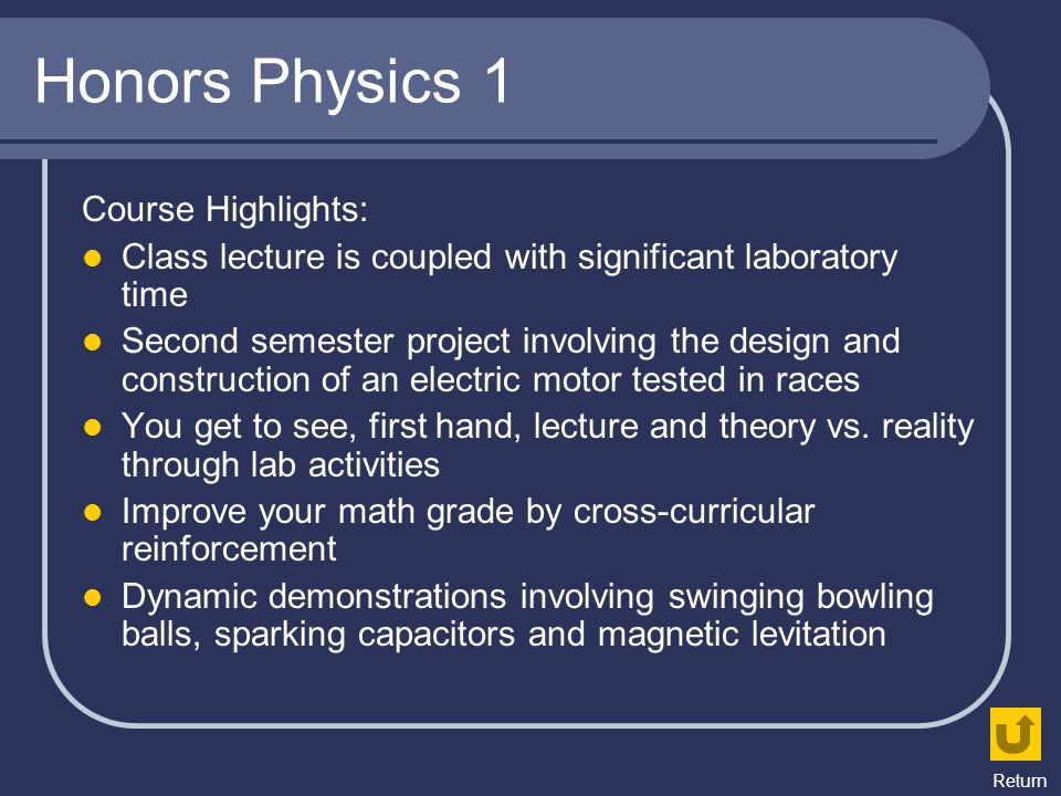 Honors Physics 1 Course Highlights: Class lecture is coupled with significant laboratory time Second semester project involving the design and constru