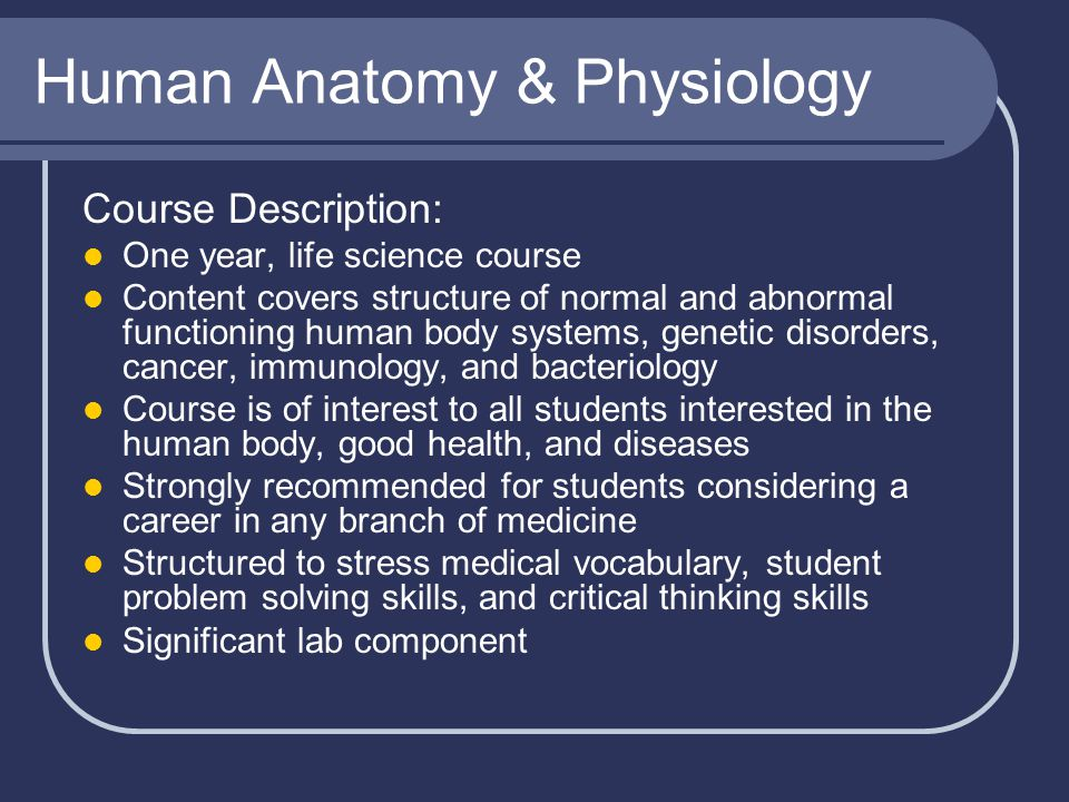 Human Anatomy & Physiology Course Description: One year, life science course Content covers structure of normal and abnormal functioning human body sy