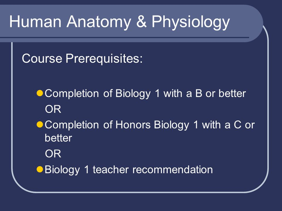 Human Anatomy & Physiology Course Prerequisites: Completion of Biology 1 with a B or better OR Completion of Honors Biology 1 with a C or better OR Bi