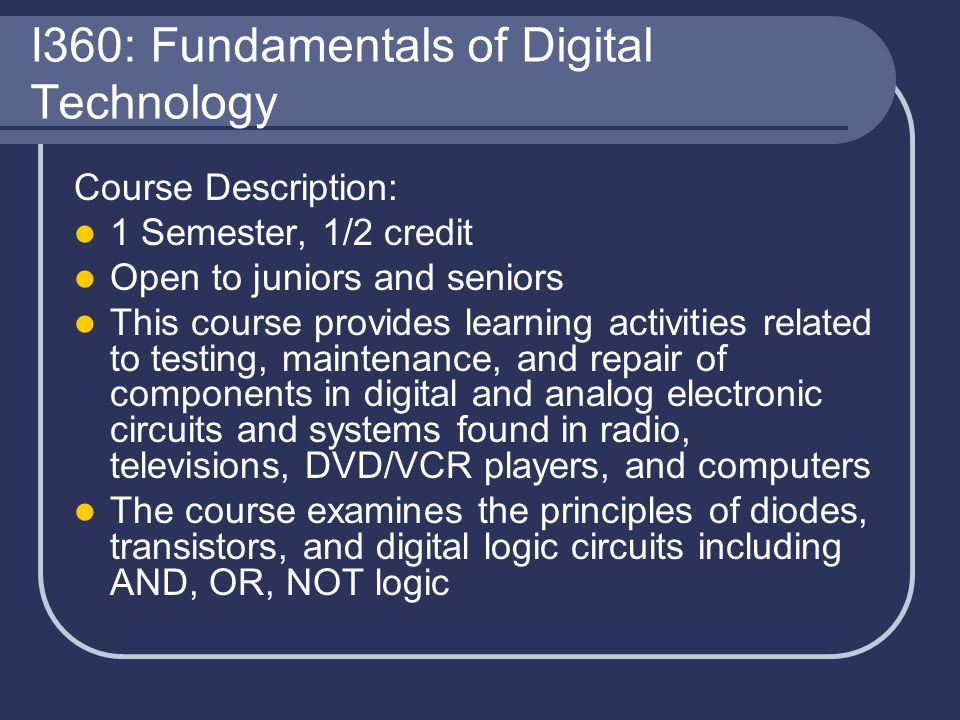 I360: Fundamentals of Digital Technology Course Description: 1 Semester, 1/2 credit Open to juniors and seniors This course provides learning activiti