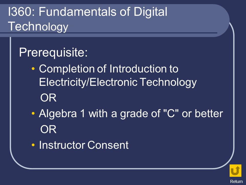 I360: Fundamentals of Digital Techn ology Prerequisite: Completion of Introduction to Electricity/Electronic Technology OR Algebra 1 with a grade of