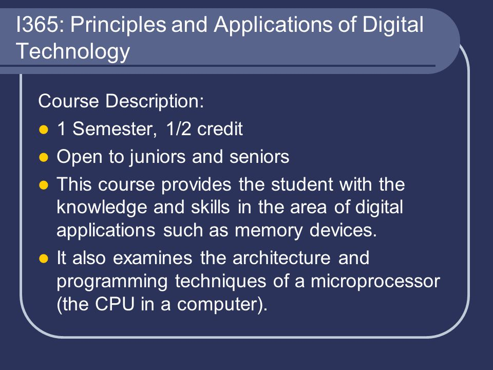 I365: Principles and Applications of Digital Technology Course Description: 1 Semester, 1/2 credit Open to juniors and seniors This course provides th