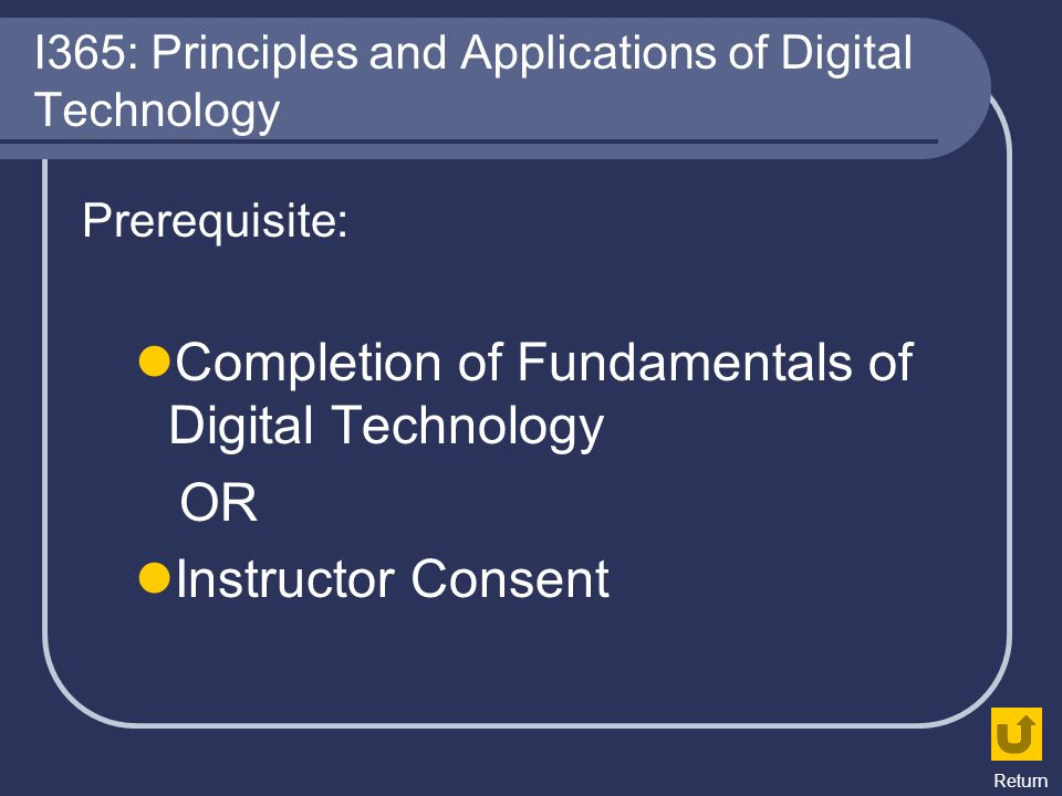 I365: Principles and Applications of Digital Technology Prerequisite: Completion of Fundamentals of Digital Technology OR Instructor Consent Return