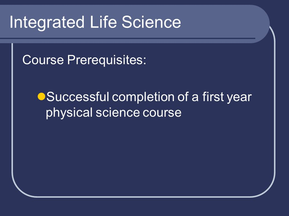 Integrated Life Science Course Prerequisites: Successful completion of a first year physical science course