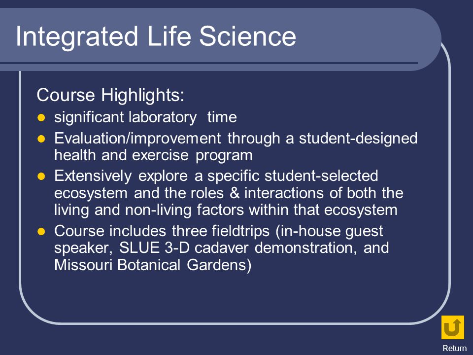 Integrated Life Science Course Highlights: significant laboratory time Evaluation/improvement through a student-designed health and exercise program E