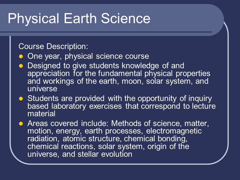 Physical Earth Science Course Description: One year, physical science course Designed to give students knowledge of and appreciation for the fundament