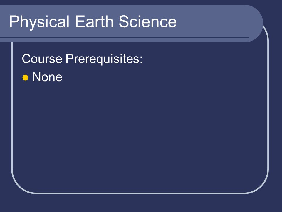 Physical Earth Science Course Prerequisites: None