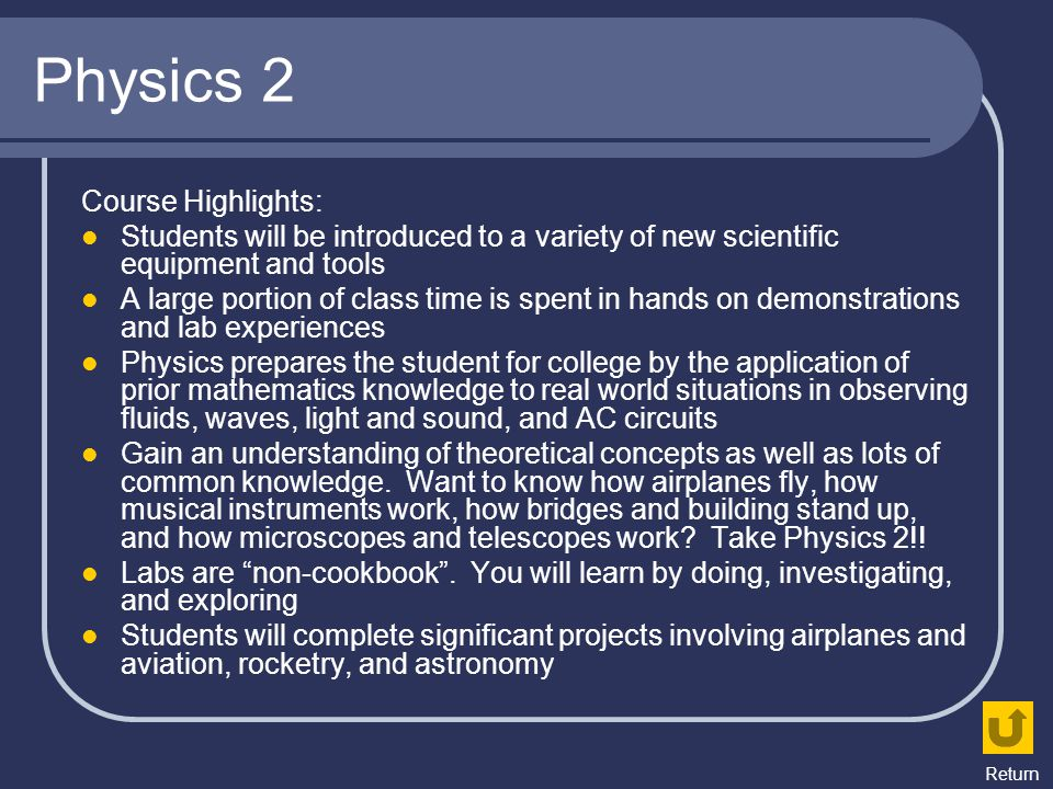 Physics 2 Course Highlights: Students will be introduced to a variety of new scientific equipment and tools A large portion of class time is spent in