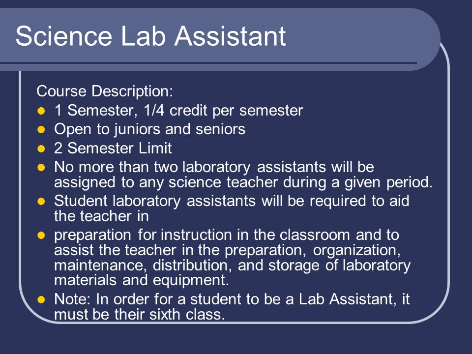 Science Lab Assistant Course Description: 1 Semester, 1/4 credit per semester Open to juniors and seniors 2 Semester Limit No more than two laboratory