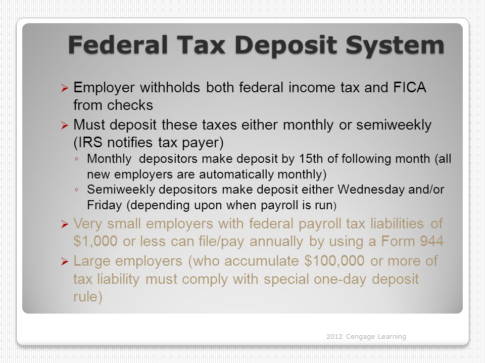 Federal Tax Deposit System  Employer withholds both federal income tax and FICA from checks  Must deposit these taxes either monthly or semiweekly (IRS notifies tax payer) ◦ Monthly depositors make deposit by 15th of following month (all new employers are automatically monthly) ◦ Semiweekly depositors make deposit either Wednesday and/or Friday (depending upon when payroll is run )  Very small employers with federal payroll tax liabilities of $1,000 or less can file/pay annually by using a Form 944  Large employers (who accumulate $100,000 or more of tax liability must comply with special one-day deposit rule) 2012 Cengage Learning